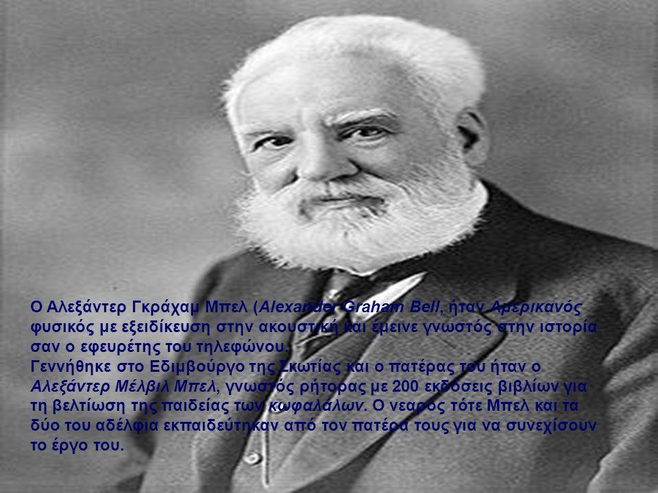 Ο Αλεξάντερ Γκράχαμ Μπελ (Alexander Graham Bell, ήταν Αμερικανός φυσικός με εξειδίκευση στην ακουστική και έμεινε γνωστός στην ιστορία σαν ο εφευρέτης του τηλεφώνου.