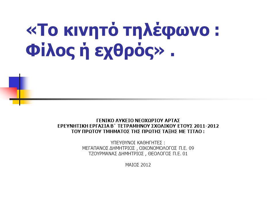 «Το κινητό τηλέφωνο : Φίλος ή εχθρός». ΓΕΝΙΚΟ ΛΥΚΕΙΟ ΝΕΟΧΩΡΙΟΥ ΑΡΤΑΣ ΕΡΕΥΝΗΤΙΚΗ ΕΡΓΑΣΙΑ Β΄ ΤΕΤΡΑΜΗΝΟΥ ΣΧΟΛΙΚΟΥ ΕΤΟΥΣ 2011-2012 ΤΟΥ ΠΡΩΤΟΥ ΤΜΗΜΑΤΟΣ ΤΗΣ