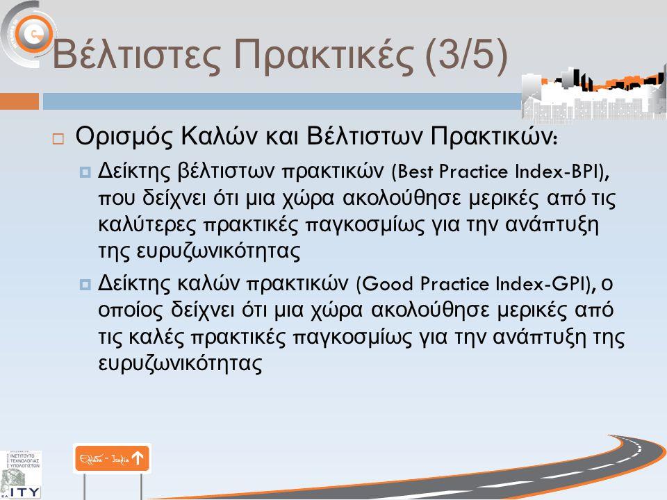 Βέλτιστες Πρακτικές (3/5)  Ορισμός Καλών και Βέλτιστων Πρακτικών :  Δείκτης βέλτιστων π ρακτικών (Best Practice Index-BPI), π ου δείχνει ότι μια χώρα ακολούθησε μερικές α π ό τις καλύτερες π ρακτικές π αγκοσμίως για την ανά π τυξη της ευρυζωνικότητας  Δείκτης καλών π ρακτικών (Good Practice Index-GPI), ο ο π οίος δείχνει ότι μια χώρα ακολούθησε μερικές α π ό τις καλές π ρακτικές π αγκοσμίως για την ανά π τυξη της ευρυζωνικότητας