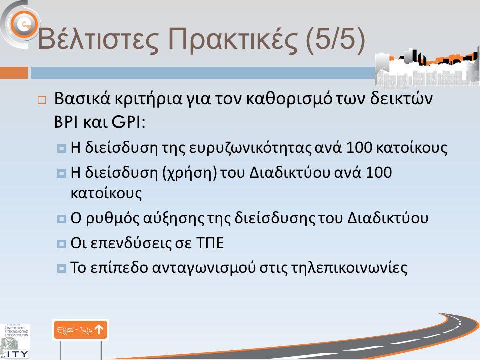 Βέλτιστες Πρακτικές (5/5)  Βασικά κριτήρια για τον καθορισμό των δεικτών BPI και GPI:  Η διείσδυση της ευρυζωνικότητας ανά 100 κατοίκους  Η διείσδυ