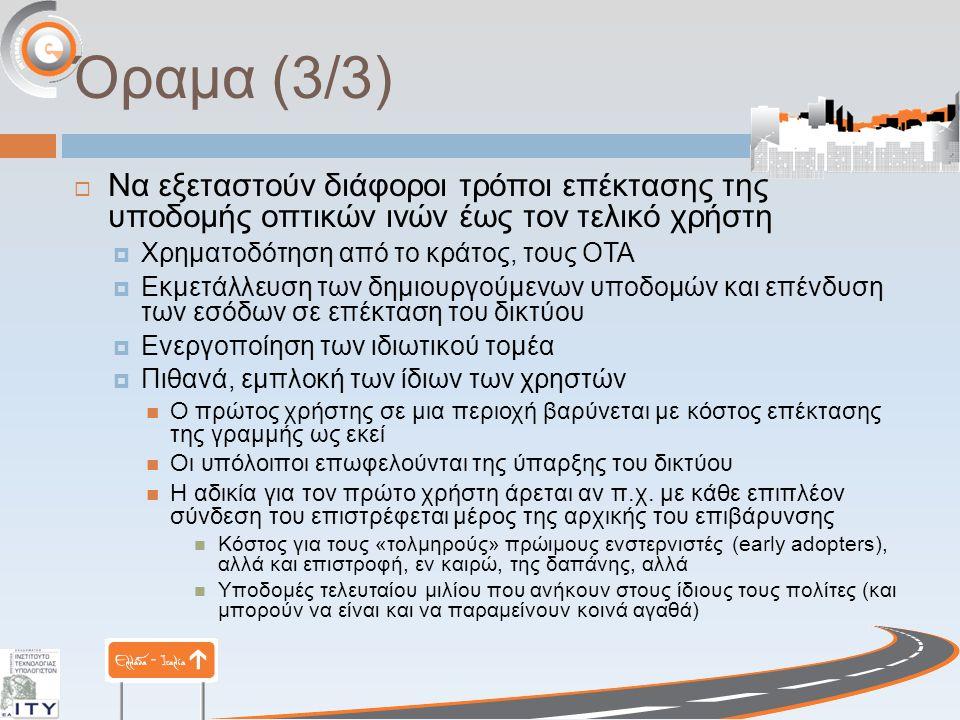 Όραμα (3/3)  Να εξεταστούν διάφοροι τρόποι επέκτασης της υποδομής οπτικών ινών έως τον τελικό χρήστη  Χρηματοδότηση από το κράτος, τους ΟΤΑ  Εκμετάλλευση των δημιουργούμενων υποδομών και επένδυση των εσόδων σε επέκταση του δικτύου  Ενεργοποίηση των ιδιωτικού τομέα  Πιθανά, εμπλοκή των ίδιων των χρηστών Ο πρώτος χρήστης σε μια περιοχή βαρύνεται με κόστος επέκτασης της γραμμής ως εκεί Οι υπόλοιποι επωφελούνται της ύπαρξης του δικτύου Η αδικία για τον πρώτο χρήστη άρεται αν π.χ.