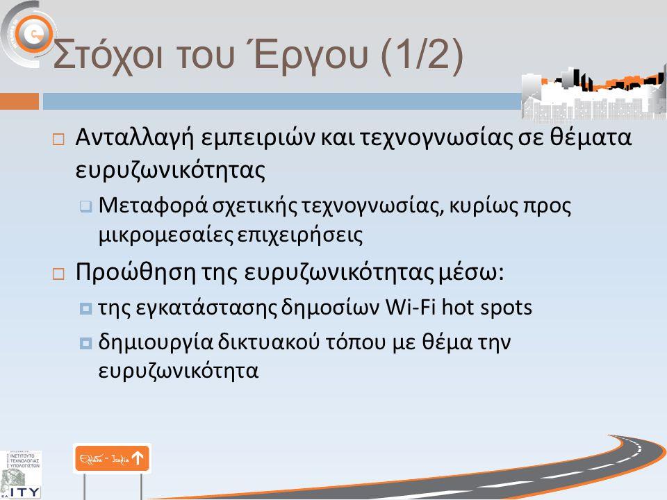 Στόχοι του Έργου (1/2)  Ανταλλαγή εμπειριών και τεχνογνωσίας σε θέματα ευρυζωνικότητας  Μεταφορά σχετικής τεχνογνωσίας, κυρίως προς μικρομεσαίες επιχειρήσεις  Προώθηση της ευρυζωνικότητας μέσω :  της εγκατάστασης δημοσίων Wi-Fi hot spots  δημιουργία δικτυακού τόπου με θέμα την ευρυζωνικότητα