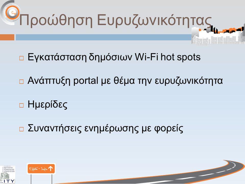 Προώθηση Ευρυζωνικότητας  Εγκατάσταση δημόσιων Wi-Fi hot spots  Ανάπτυξη portal με θέμα την ευρυζωνικότητα  Ημερίδες  Συναντήσεις ενημέρωσης με φορείς