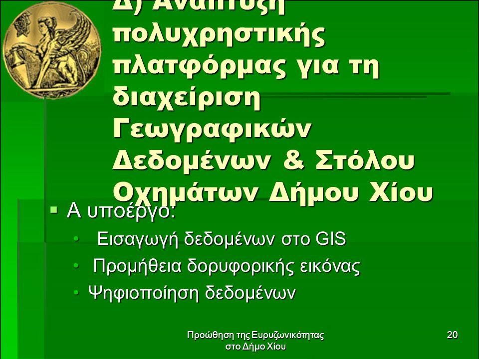 Προώθηση της Ευρυζωνικότητας στο Δήμο Χίου 20 Δ) Ανάπτυξη πολυχρηστικής πλατφόρμας για τη διαχείριση Γεωγραφικών Δεδομένων & Στόλου Οχημάτων Δήμου Χίου  Α υποέργο: Εισαγωγή δεδομένων στο GISΕισαγωγή δεδομένων στο GIS Προμήθεια δορυφορικής εικόνας Προμήθεια δορυφορικής εικόνας Ψηφιοποίηση δεδομένωνΨηφιοποίηση δεδομένων