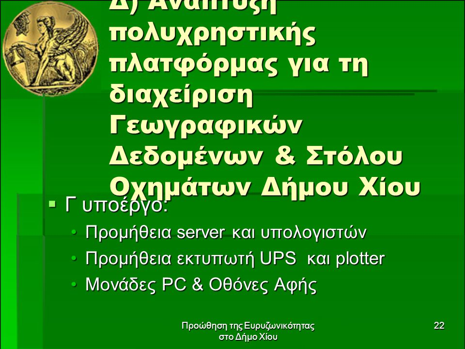 Προώθηση της Ευρυζωνικότητας στο Δήμο Χίου 22 Δ) Ανάπτυξη πολυχρηστικής πλατφόρμας για τη διαχείριση Γεωγραφικών Δεδομένων & Στόλου Οχημάτων Δήμου Χίου  Γ υποέργο: Προμήθεια server και υπολογιστώνΠρομήθεια server και υπολογιστών Προμήθεια εκτυπωτή UPS και plotterΠρομήθεια εκτυπωτή UPS και plotter Μονάδες PC & Οθόνες ΑφήςΜονάδες PC & Οθόνες Αφής