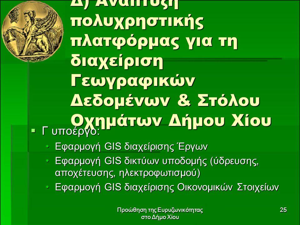 Προώθηση της Ευρυζωνικότητας στο Δήμο Χίου 25 Δ) Ανάπτυξη πολυχρηστικής πλατφόρμας για τη διαχείριση Γεωγραφικών Δεδομένων & Στόλου Οχημάτων Δήμου Χίου  Γ υποέργο: Εφαρμογή GIS διαχείρισης ΈργωνΕφαρμογή GIS διαχείρισης Έργων Εφαρμογή GIS δικτύων υποδομής (ύδρευσης, αποχέτευσης, ηλεκτροφωτισμού)Εφαρμογή GIS δικτύων υποδομής (ύδρευσης, αποχέτευσης, ηλεκτροφωτισμού) Εφαρμογή GIS διαχείρισης Οικονομικών ΣτοιχείωνΕφαρμογή GIS διαχείρισης Οικονομικών Στοιχείων