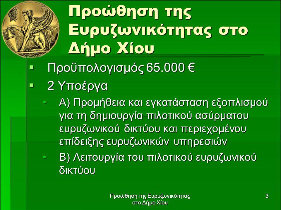 Προώθηση της Ευρυζωνικότητας στο Δήμο Χίου 3  Προϋπολογισμός 65.000 €  2 Υποέργα Α) Προμήθεια και εγκατάσταση εξοπλισμού για τη δημιουργία πιλοτικού ασύρματου ευρυζωνικού δικτύου και περιεχομένου επίδειξης ευρυζωνικών υπηρεσιώνΑ) Προμήθεια και εγκατάσταση εξοπλισμού για τη δημιουργία πιλοτικού ασύρματου ευρυζωνικού δικτύου και περιεχομένου επίδειξης ευρυζωνικών υπηρεσιών Β) Λειτουργία του πιλοτικού ευρυζωνικού δικτύουΒ) Λειτουργία του πιλοτικού ευρυζωνικού δικτύου