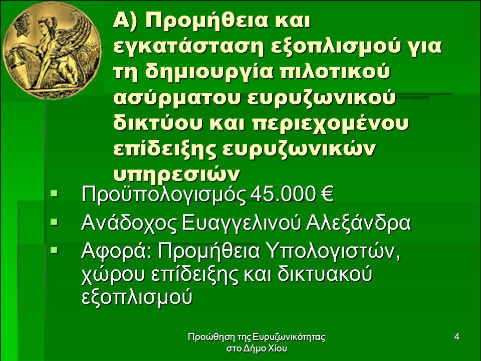 Προώθηση της Ευρυζωνικότητας στο Δήμο Χίου 4 Α) Προμήθεια και εγκατάσταση εξοπλισμού για τη δημιουργία πιλοτικού ασύρματου ευρυζωνικού δικτύου και περιεχομένου επίδειξης ευρυζωνικών υπηρεσιών  Προϋπολογισμός 45.000 €  Ανάδοχος Ευαγγελινού Αλεξάνδρα  Αφορά: Προμήθεια Υπολογιστών, χώρου επίδειξης και δικτυακού εξοπλισμού