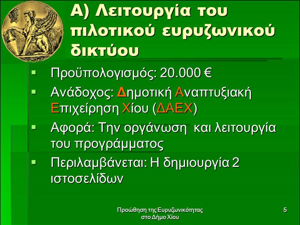 Προώθηση της Ευρυζωνικότητας στο Δήμο Χίου 5 Α) Λειτουργία του πιλοτικού ευρυζωνικού δικτύου  Προϋπολογισμός: 20.000 €  Ανάδοχος: Δημοτική Αναπτυξιακή Επιχείρηση Χίου (ΔΑΕΧ)  Αφορά: Την οργάνωση και λειτουργία του προγράμματος  Περιλαμβάνεται: Η δημιουργία 2 ιστοσελίδων