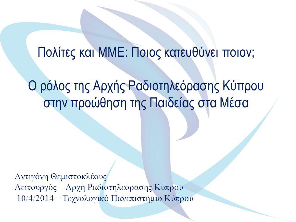 Πολίτες και ΜΜΕ: Ποιος κατευθύνει ποιον; Ο ρόλος της Αρχής Ραδιοτηλεόρασης Κύπρου στην προώθηση της Παιδείας στα Μέσα Αντιγόνη Θεμιστοκλέους Λειτουργός – Αρχή Ραδιοτηλεόρασης Κύπρου 10/4/2014 – Τεχνολογικό Πανεπιστήμιο Κύπρου