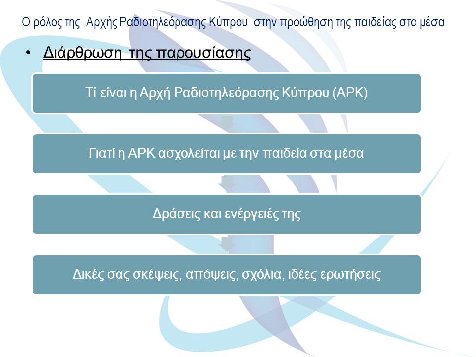 Ο ρόλος της Αρχής Ραδιοτηλεόρασης Κύπρου στην προώθηση της παιδείας στα μέσα Διάρθρωση της παρουσίασης Τί είναι η Αρχή Ραδιοτηλεόρασης Κύπρου (ΑΡΚ)Γιατί η ΑΡΚ ασχολείται με την παιδεία στα μέσαΔράσεις και ενέργειές τηςΔικές σας σκέψεις, απόψεις, σχόλια, ιδέες ερωτήσεις