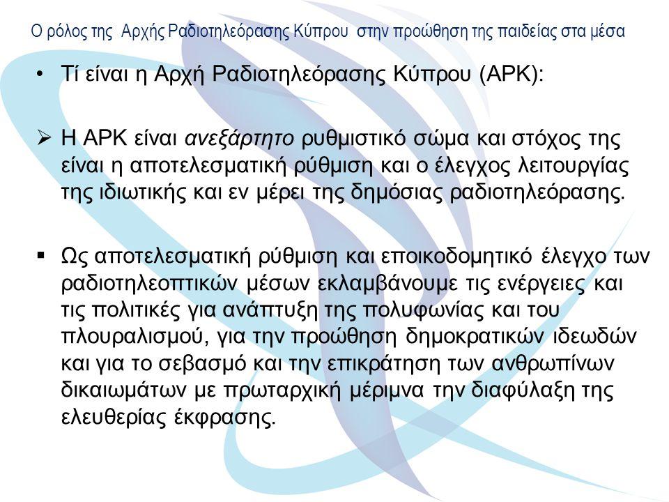 Ο ρόλος της Αρχής Ραδιοτηλεόρασης Κύπρου στην προώθηση της παιδείας στα μέσα Τί είναι η Αρχή Ραδιοτηλεόρασης Κύπρου (ΑΡΚ):  Η ΑΡΚ είναι ανεξάρτητο ρυθμιστικό σώμα και στόχος της είναι η αποτελεσματική ρύθμιση και ο έλεγχος λειτουργίας της ιδιωτικής και εν μέρει της δημόσιας ραδιοτηλεόρασης.