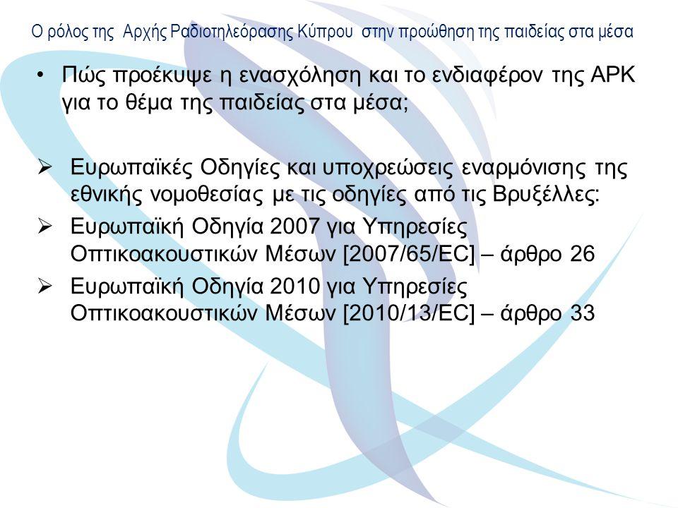 Ο ρόλος της Αρχής Ραδιοτηλεόρασης Κύπρου στην προώθηση της παιδείας στα μέσα Πώς προέκυψε η ενασχόληση και το ενδιαφέρον της ΑΡΚ για το θέμα της παιδείας στα μέσα;  Ευρωπαϊκές Οδηγίες και υποχρεώσεις εναρμόνισης της εθνικής νομοθεσίας με τις οδηγίες από τις Βρυξέλλες:  Ευρωπαϊκή Οδηγία 2007 για Υπηρεσίες Οπτικοακουστικών Μέσων [2007/65/EC] – άρθρο 26  Ευρωπαϊκή Οδηγία 2010 για Υπηρεσίες Οπτικοακουστικών Μέσων [2010/13/ΕC] – άρθρο 33