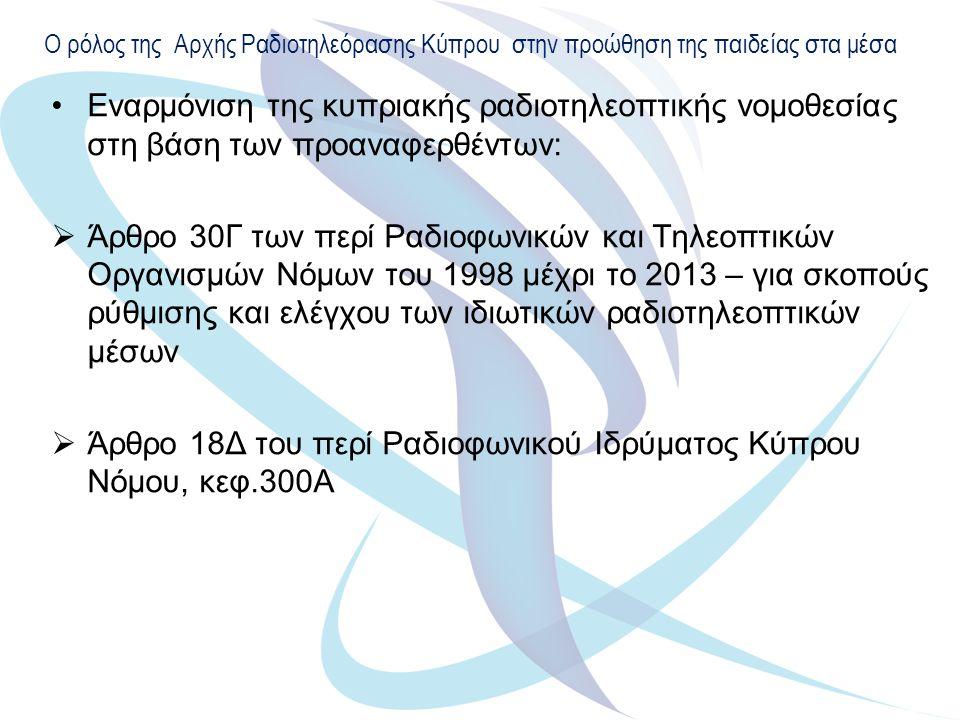 Ο ρόλος της Αρχής Ραδιοτηλεόρασης Κύπρου στην προώθηση της παιδείας στα μέσα Εναρμόνιση της κυπριακής ραδιοτηλεοπτικής νομοθεσίας στη βάση των προαναφερθέντων:  Άρθρο 30Γ των περί Ραδιοφωνικών και Τηλεοπτικών Οργανισμών Νόμων του 1998 μέχρι το 2013 – για σκοπούς ρύθμισης και ελέγχου των ιδιωτικών ραδιοτηλεοπτικών μέσων  Άρθρο 18Δ του περί Ραδιοφωνικού Ιδρύματος Κύπρου Νόμου, κεφ.300Α