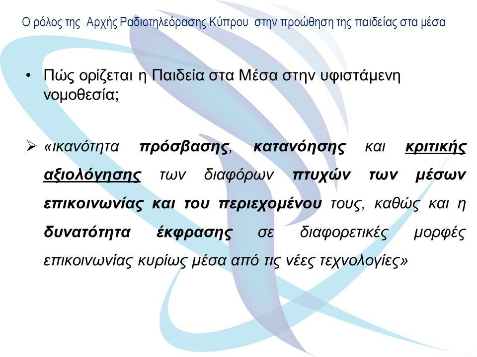 Ο ρόλος της Αρχής Ραδιοτηλεόρασης Κύπρου στην προώθηση της παιδείας στα μέσα Πώς ορίζεται η Παιδεία στα Μέσα στην υφιστάμενη νομοθεσία;  «ικανότητα πρόσβασης, κατανόησης και κριτικής αξιολόγησης των διαφόρων πτυχών των μέσων επικοινωνίας και του περιεχομένου τους, καθώς και η δυνατότητα έκφρασης σε διαφορετικές μορφές επικοινωνίας κυρίως μέσα από τις νέες τεχνολογίες»