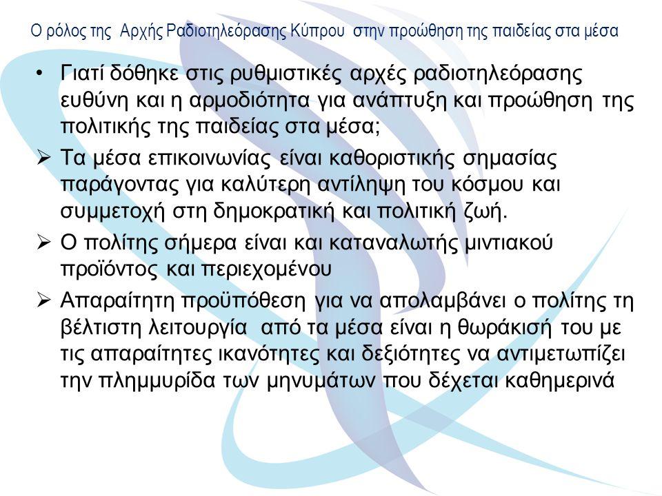 Ο ρόλος της Αρχής Ραδιοτηλεόρασης Κύπρου στην προώθηση της παιδείας στα μέσα Γιατί δόθηκε στις ρυθμιστικές αρχές ραδιοτηλεόρασης ευθύνη και η αρμοδιότητα για ανάπτυξη και προώθηση της πολιτικής της παιδείας στα μέσα;  Τα μέσα επικοινωνίας είναι καθοριστικής σημασίας παράγοντας για καλύτερη αντίληψη του κόσμου και συμμετοχή στη δημοκρατική και πολιτική ζωή.