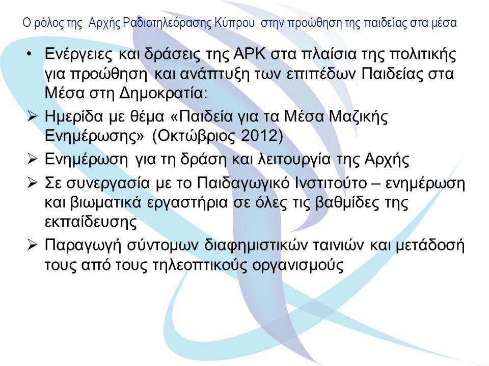 Ο ρόλος της Αρχής Ραδιοτηλεόρασης Κύπρου στην προώθηση της παιδείας στα μέσα Ενέργειες και δράσεις της ΑΡΚ στα πλαίσια της πολιτικής για προώθηση και ανάπτυξη των επιπέδων Παιδείας στα Μέσα στη Δημοκρατία:  Ημερίδα με θέμα «Παιδεία για τα Μέσα Μαζικής Ενημέρωσης» (Οκτώβριος 2012)  Ενημέρωση για τη δράση και λειτουργία της Αρχής  Σε συνεργασία με το Παιδαγωγικό Ινστιτούτο – ενημέρωση και βιωματικά εργαστήρια σε όλες τις βαθμίδες της εκπαίδευσης  Παραγωγή σύντομων διαφημιστικών ταινιών και μετάδοσή τους από τους τηλεοπτικούς οργανισμούς