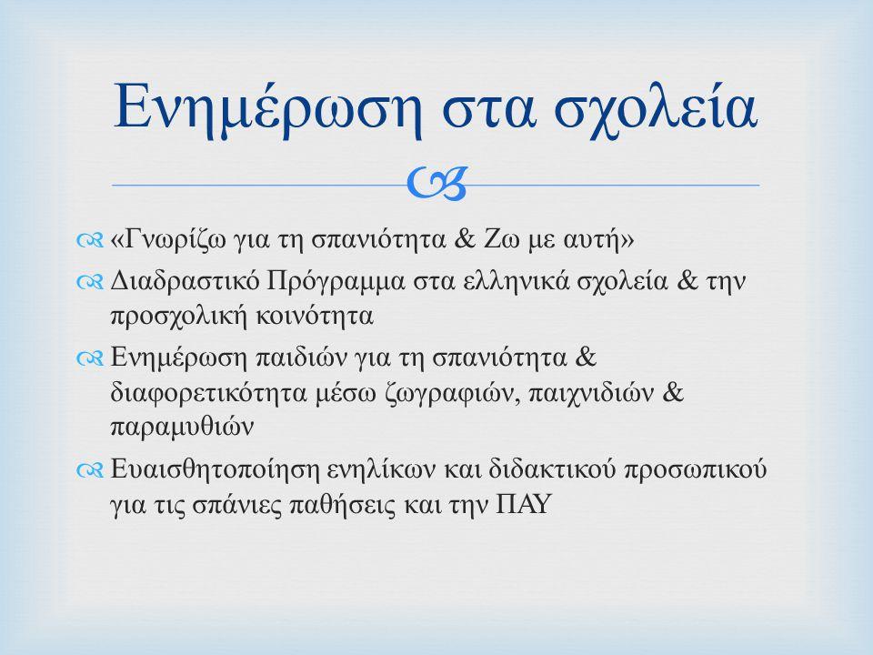   « Γνωρίζω για τη σπανιότητα & Ζω με αυτή »  Διαδραστικό Πρόγραμμα στα ελληνικά σχολεία & την προσχολική κοινότητα  Ενημέρωση παιδιών για τη σπανιότητα & διαφορετικότητα μέσω ζωγραφιών, παιχνιδιών & παραμυθιών  Ευαισθητοποίηση ενηλίκων και διδακτικού προσωπικού για τις σπάνιες παθήσεις και την ΠΑΥ Ενημέρωση στα σχολεία