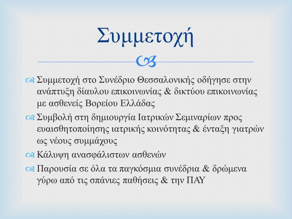   Συμμετοχή στο Συνέδριο Θεσσαλονικής οδήγησε στην ανάπτυξη δίαυλου επικοινωνίας & δικτύου επικοινωνίας με ασθενείς Βορείου Ελλάδας  Συμβολή στη δημιουργία Ιατρικών Σεμιναρίων προς ευαισθητοποίησης ιατρικής κοινότητας & ένταξη γιατρών ως νέους συμμάχους  Κάλυψη ανασφάλιστων ασθενών  Παρουσία σε όλα τα παγκόσμια συνέδρια & δρώμενα γύρω από τις σπάνιες παθήσεις & την ΠΑΥ Συμμετοχή