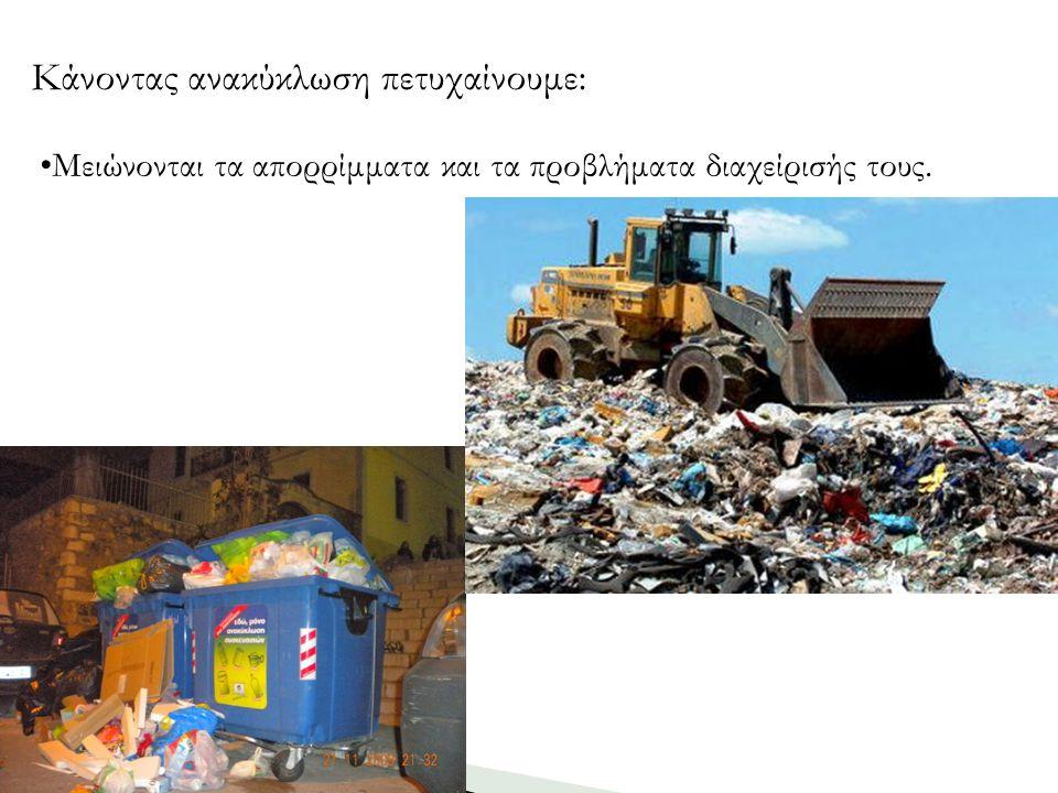 Μειώνονται τα απορρίμματα και τα προβλήματα διαχείρισής τους. Κάνοντας ανακύκλωση πετυχαίνουμε: