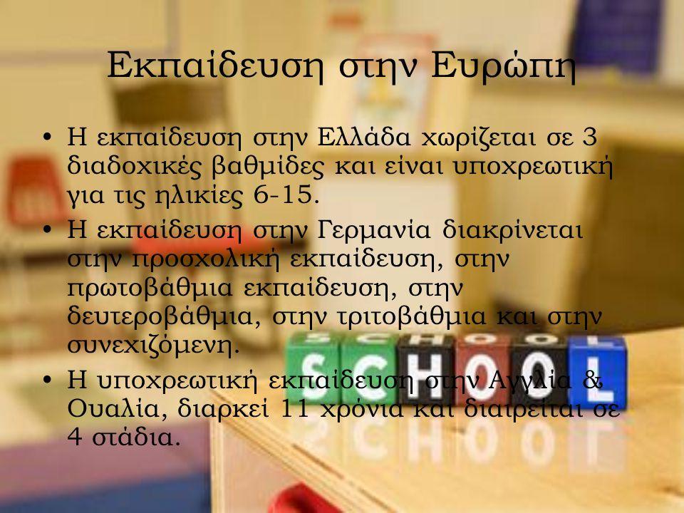 Εκπαίδευση στην Ευρώπη Η εκπαίδευση στην Ελλάδα χωρίζεται σε 3 διαδοχικές βαθμίδες και είναι υποχρεωτική για τις ηλικίες 6-15. Η εκπαίδευση στην Γερμα