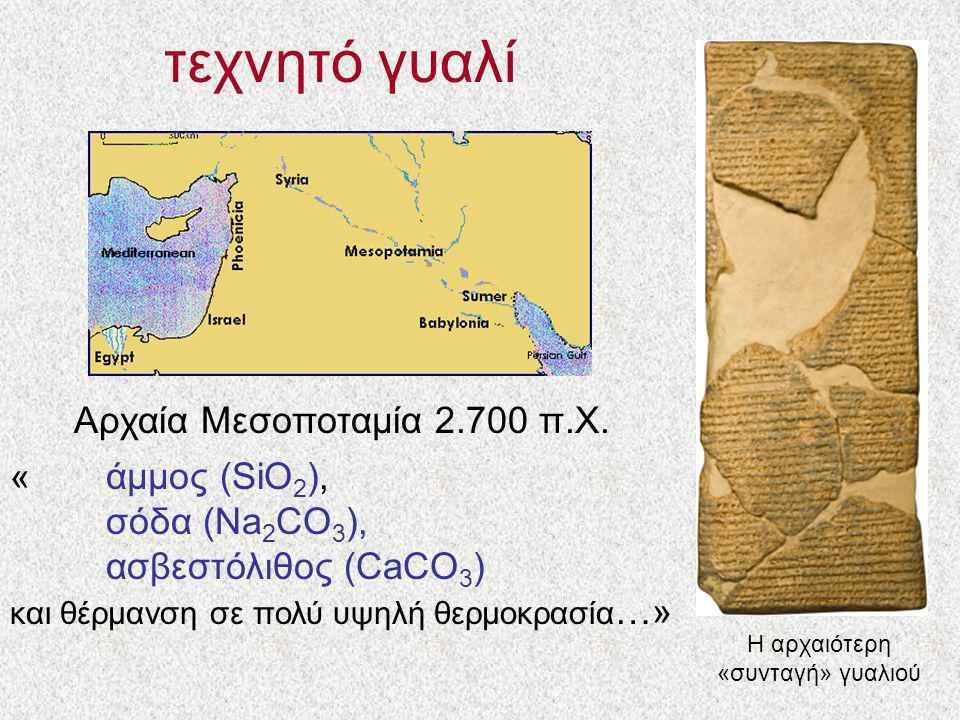 τεχνητό γυαλί Αρχαία Μεσοποταμία 2.700 π.Χ. «άμμος (SiO 2 ), σόδα (Na 2 CO 3 ), ασβεστόλιθος (CaCO 3 ) και θέρμανση σε πολύ υψηλή θερμοκρασία …» Η αρχ