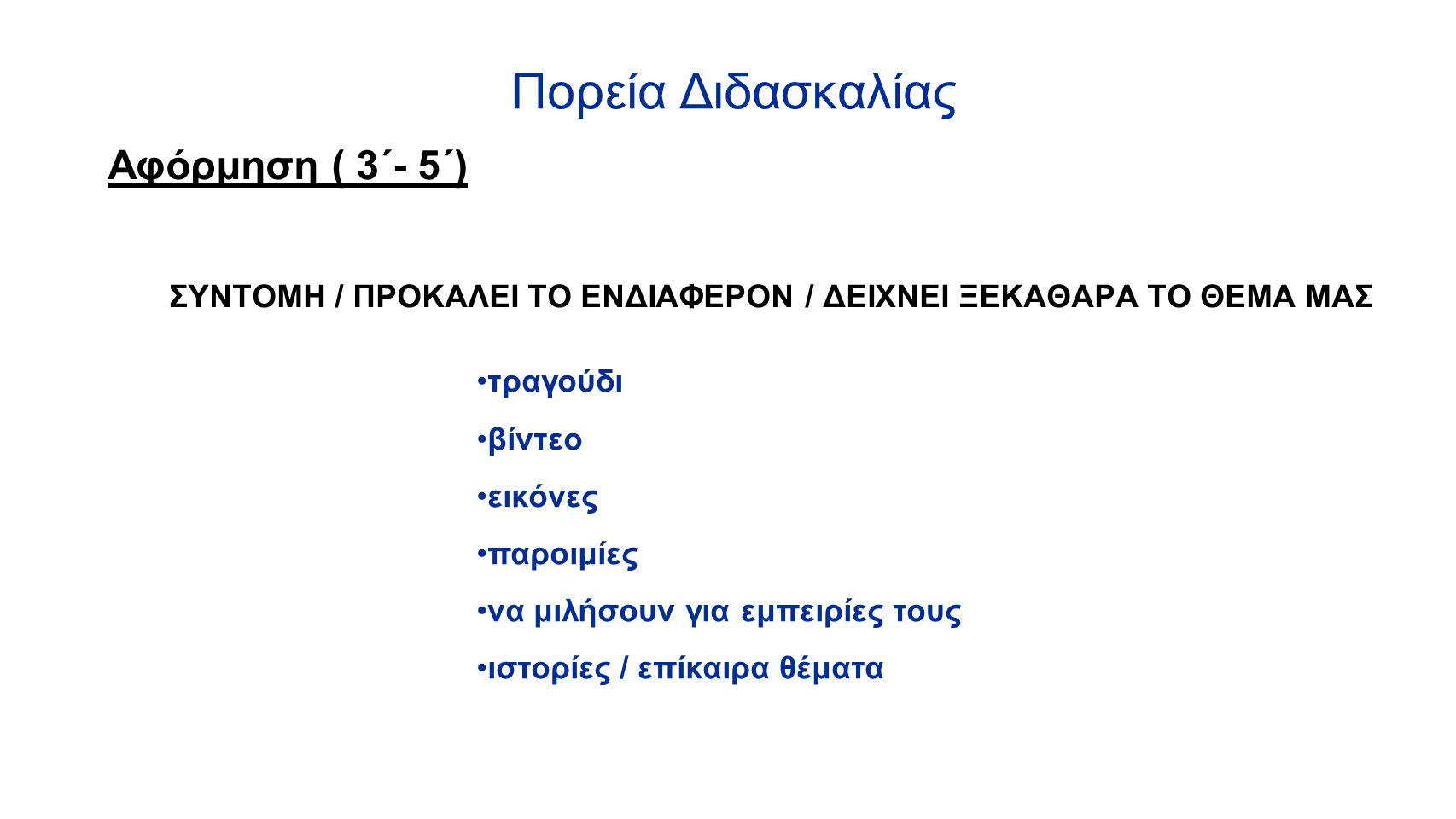 Πορεία Διδασκαλίας Αφόρμηση ( 3΄- 5΄) ΣΥΝΤΟΜΗ / ΠΡΟΚΑΛΕΙ ΤΟ ΕΝΔΙΑΦΕΡΟΝ / ΔΕΙΧΝΕΙ ΞΕΚΑΘΑΡΑ ΤΟ ΘΕΜΑ ΜΑΣ τραγούδι βίντεο εικόνες παροιμίες να μιλήσουν γι