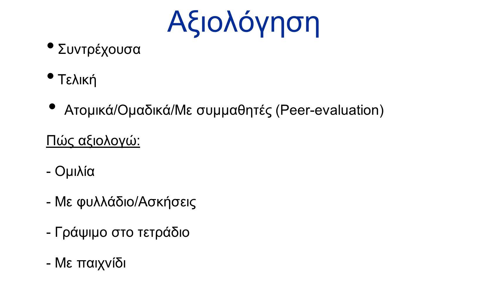 Αξιολόγηση Συντρέχουσα Τελική Ατομικά/Ομαδικά/Με συμμαθητές (Peer-evaluation) Πώς αξιολογώ: - Ομιλία - Με φυλλάδιο/Ασκήσεις - Γράψιμο στο τετράδιο - Μ