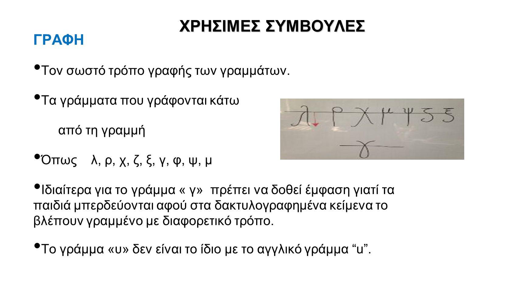 ΧΡΗΣΙΜΕΣ ΣΥΜΒΟΥΛΕΣ ΓΡΑΦΗ Τον σωστό τρόπο γραφής των γραμμάτων. Τα γράμματα που γράφονται κάτω από τη γραμμή Όπως λ, ρ, χ, ζ, ξ, γ, φ, ψ, μ Ιδιαίτερα γ