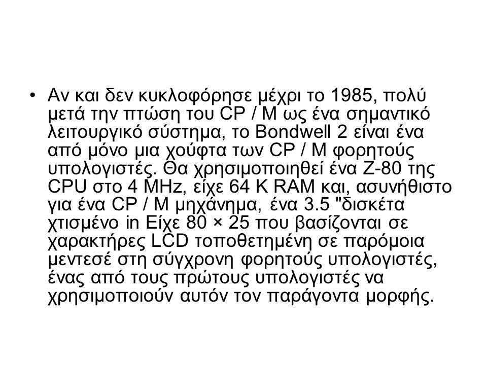 Αν και δεν κυκλοφόρησε μέχρι το 1985, πολύ μετά την πτώση του CP / M ως ένα σημαντικό λειτουργικό σύστημα, το Bondwell 2 είναι ένα από μόνο μια χούφτα των CP / M φορητούς υπολογιστές.