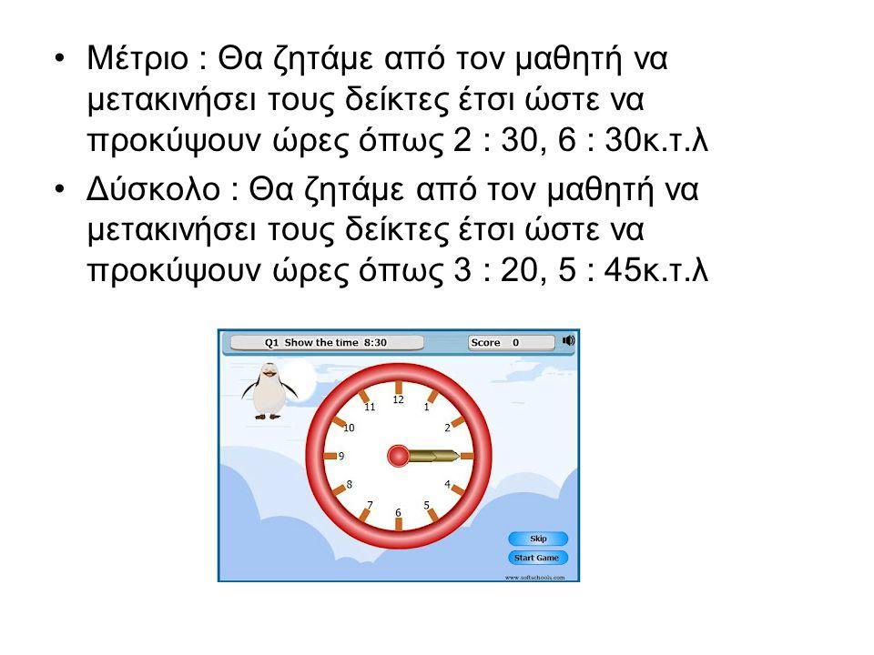 Μέτριο : Θα ζητάμε από τον μαθητή να μετακινήσει τους δείκτες έτσι ώστε να προκύψουν ώρες όπως 2 : 30, 6 : 30κ.τ.λ Δύσκολο : Θα ζητάμε από τον μαθητή να μετακινήσει τους δείκτες έτσι ώστε να προκύψουν ώρες όπως 3 : 20, 5 : 45κ.τ.λ