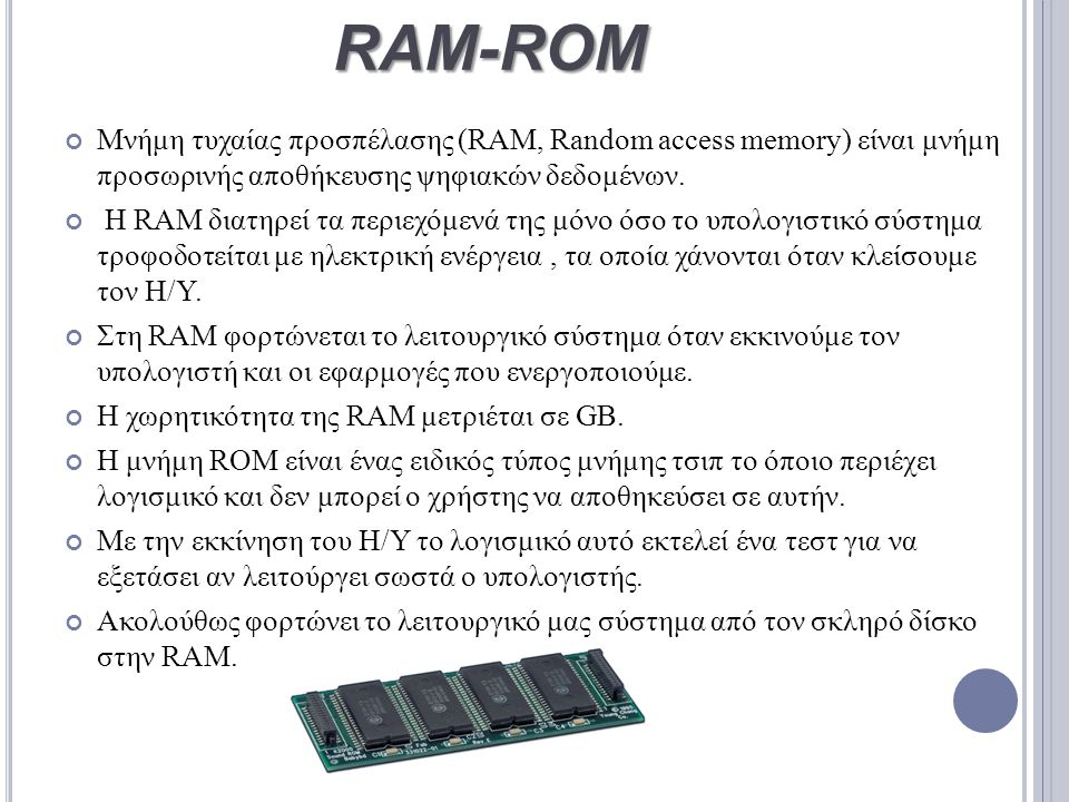 RAM-ROM Μνήμη τυχαίας προσπέλασης (RAM, Random access memory) είναι μνήμη προσωρινής αποθήκευσης ψηφιακών δεδομένων. Η RAM διατηρεί τα περιεχόμενά της