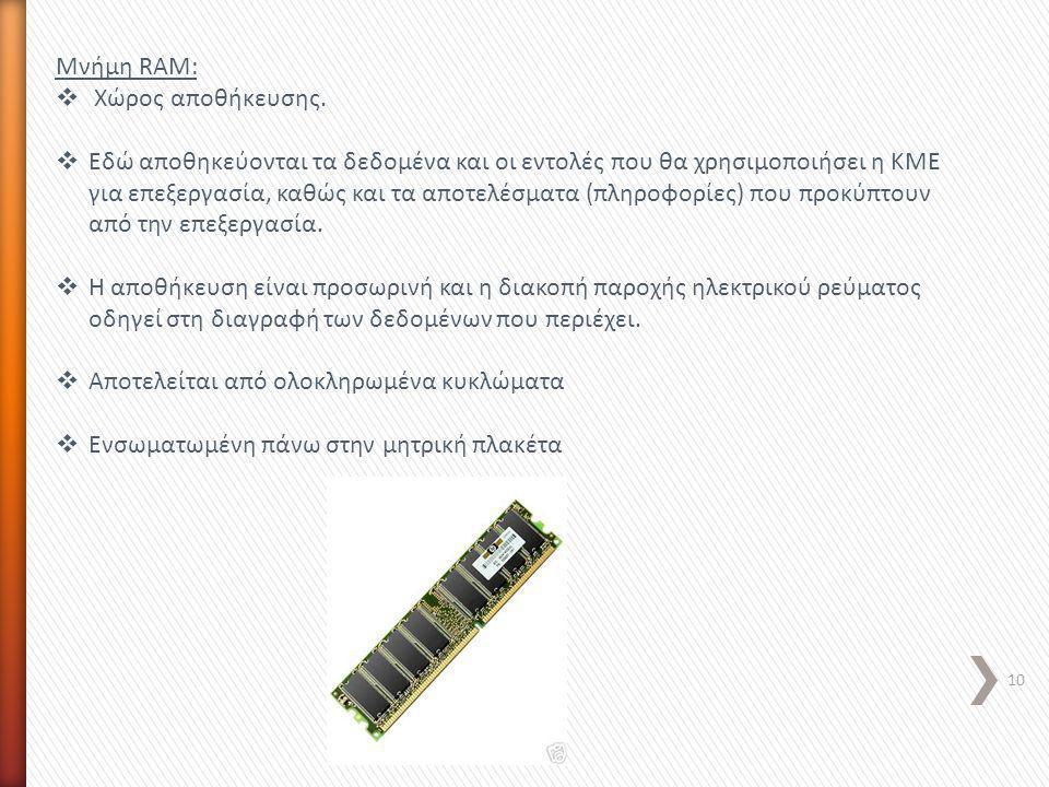 Μνήμη RAM:  Χώρος αποθήκευσης.  Εδώ αποθηκεύονται τα δεδομένα και οι εντολές που θα χρησιμοποιήσει η ΚΜΕ για επεξεργασία, καθώς και τα αποτελέσματα