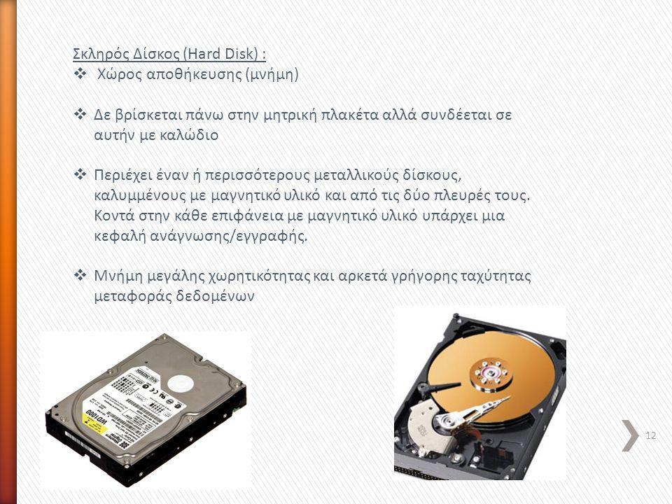12 Σκληρός Δίσκος (Hard Disk) :  Χώρος αποθήκευσης (μνήμη)  Δε βρίσκεται πάνω στην μητρική πλακέτα αλλά συνδέεται σε αυτήν με καλώδιο  Περιέχει ένα