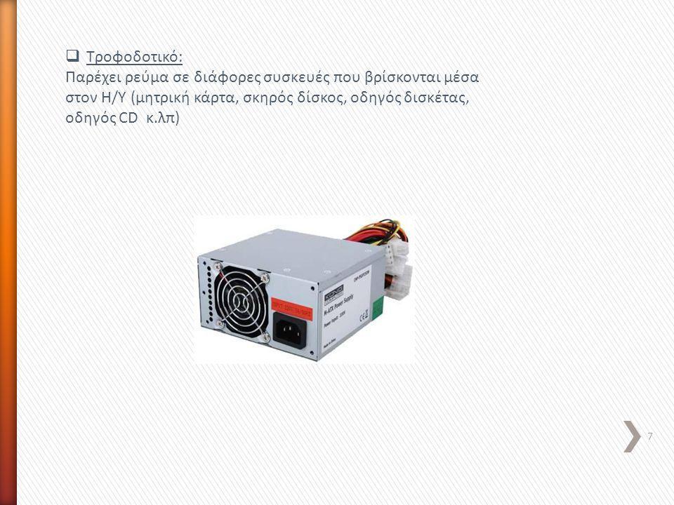  Τροφοδοτικό: Παρέχει ρεύμα σε διάφορες συσκευές που βρίσκονται μέσα στον Η/Υ (μητρική κάρτα, σκηρός δίσκος, οδηγός δισκέτας, οδηγός CD κ.λπ) 7