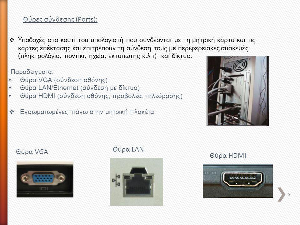Θύρες σύνδεσης (Ports):  Υποδοχές στο κουτί του υπολογιστή που συνδέονται με τη μητρική κάρτα και τις κάρτες επέκτασης και επιτρέπουν τη σύνδεση τους