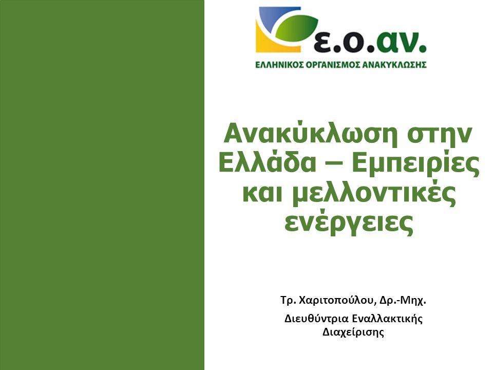 Ανακύκλωση στην Ελλάδα – Εμπειρίες και μελλοντικές ενέργειες Τρ. Χαριτοπούλου, Δρ.-Μηχ. Διευθύντρια Εναλλακτικής Διαχείρισης