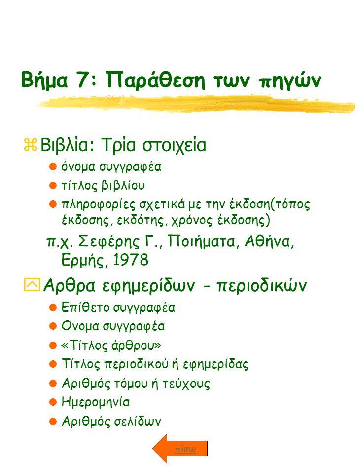 Βήμα 7: Παράθεση των πηγών zΒιβλία: Τρία στοιχεία  όνομα συγγραφέα  τίτλος βιβλίου  πληροφορίες σχετικά με την έκδοση(τόπος έκδοσης, εκδότης, χρόνος έκδοσης) π.χ.