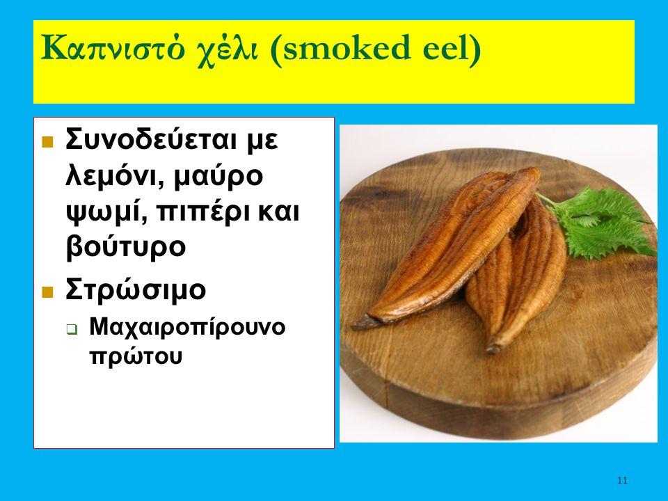 11 Καπνιστό χέλι (smoked eel) Συνοδεύεται με λεμόνι, μαύρο ψωμί, πιπέρι και βούτυρο Στρώσιμο  Μαχαιροπίρουνο πρώτου