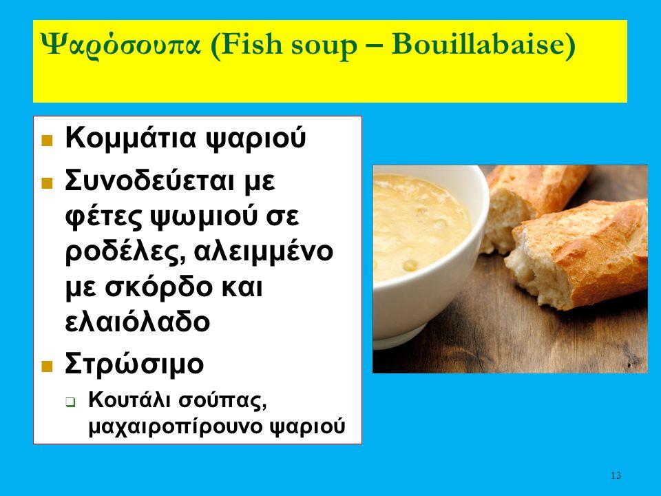13 Ψαρόσουπα (Fish soup – Bouillabaise) Κομμάτια ψαριού Συνοδεύεται με φέτες ψωμιού σε ροδέλες, αλειμμένο με σκόρδο και ελαιόλαδο Στρώσιμο  Κουτάλι σ