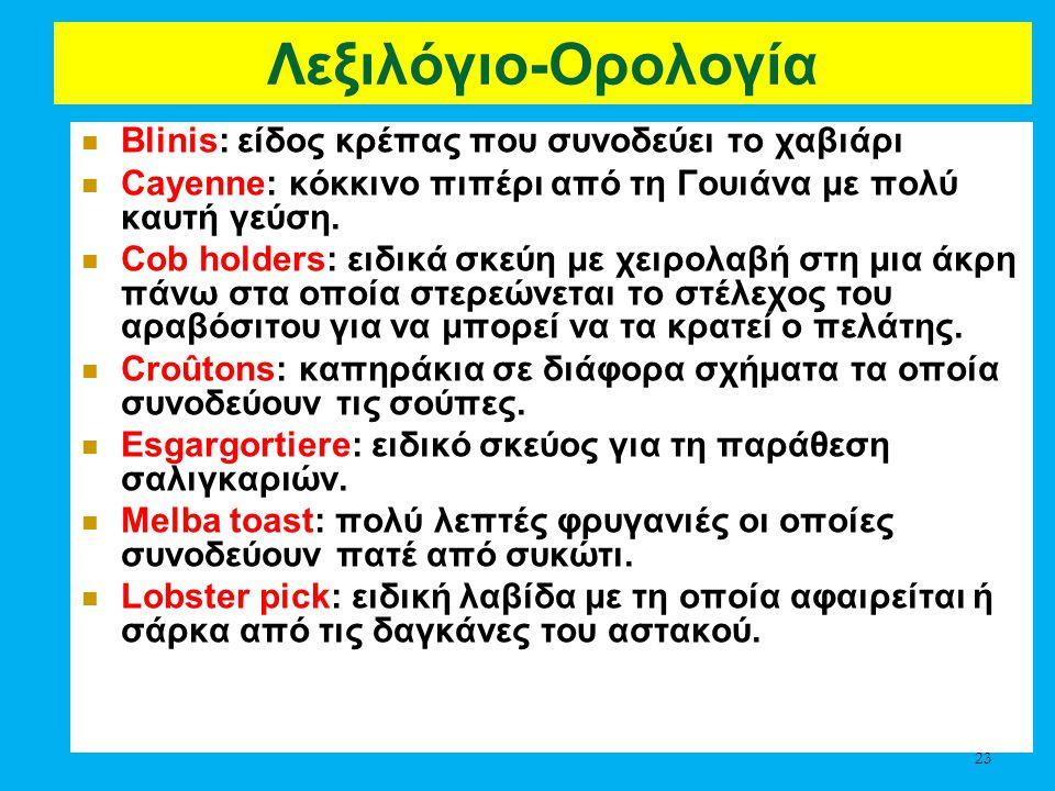 Λεξιλόγιο-Ορολογία Blinis: είδος κρέπας που συνοδεύει το χαβιάρι Cayenne: κόκκινο πιπέρι από τη Γουιάνα με πολύ καυτή γεύση. Cob holders: ειδικά σκεύη