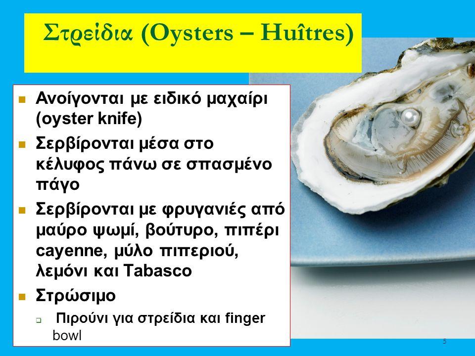 5 Στρείδια (Oysters – Huîtres) Ανοίγονται με ειδικό μαχαίρι (oyster knife) Σερβίρονται μέσα στο κέλυφος πάνω σε σπασμένο πάγο Σερβίρονται με φρυγανιές