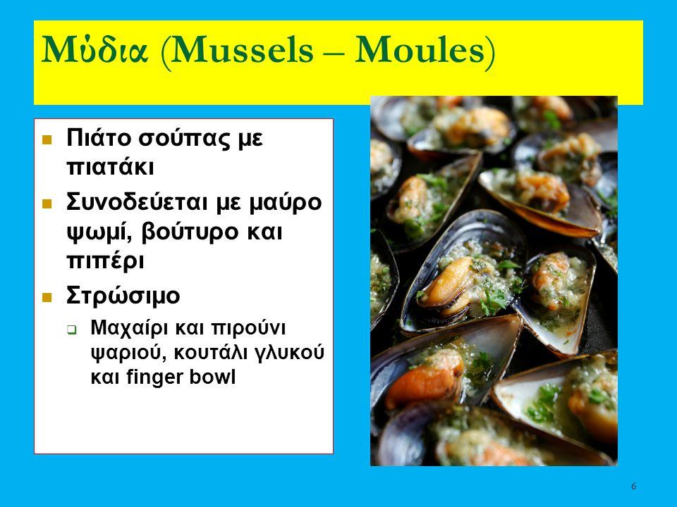 6 Μύδια (Mussels – Moules) Πιάτο σούπας με πιατάκι Συνοδεύεται με μαύρο ψωμί, βούτυρο και πιπέρι Στρώσιμο  Μαχαίρι και πιρούνι ψαριού, κουτάλι γλυκού