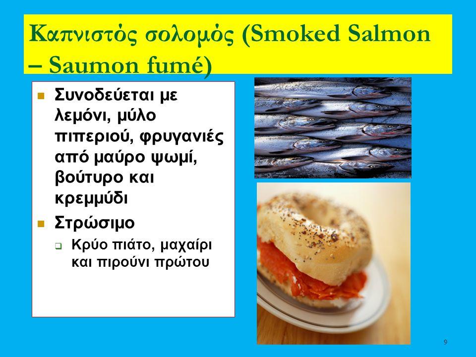 9 Καπνιστός σολομός (Smoked Salmon – Saumon fumé) Συνοδεύεται με λεμόνι, μύλο πιπεριού, φρυγανιές από μαύρο ψωμί, βούτυρο και κρεμμύδι Στρώσιμο  Κρύο