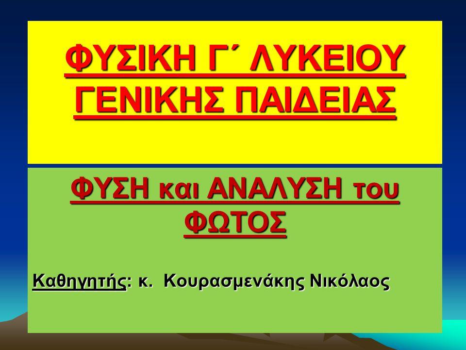 ΦΥΣΙΚΗ Γ΄ ΛΥΚΕΙΟΥ ΓΕΝΙΚΗΣ ΠΑΙΔΕΙΑΣ ΦΥΣΗ και ΑΝΑΛΥΣΗ του ΦΩΤΟΣ Καθηγητής: κ. Κουρασμενάκης Νικόλαος