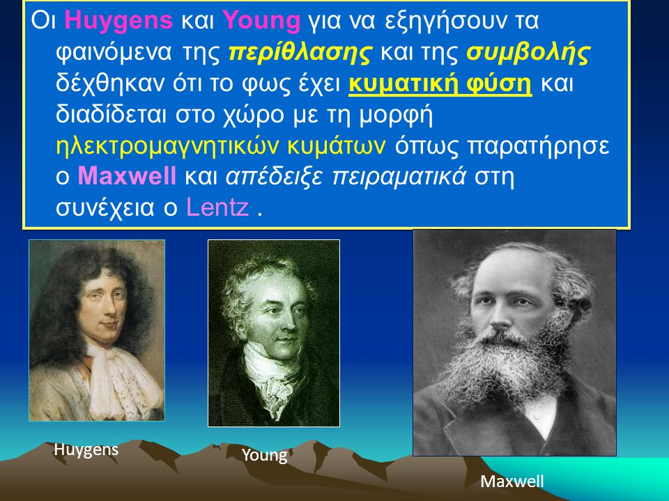 Οι Huygens και Young για να εξηγήσουν τα φαινόμενα της περίθλασης και της συμβολής δέχθηκαν ότι το φως έχει κυματική φύση και διαδίδεται στο χώρο με τ