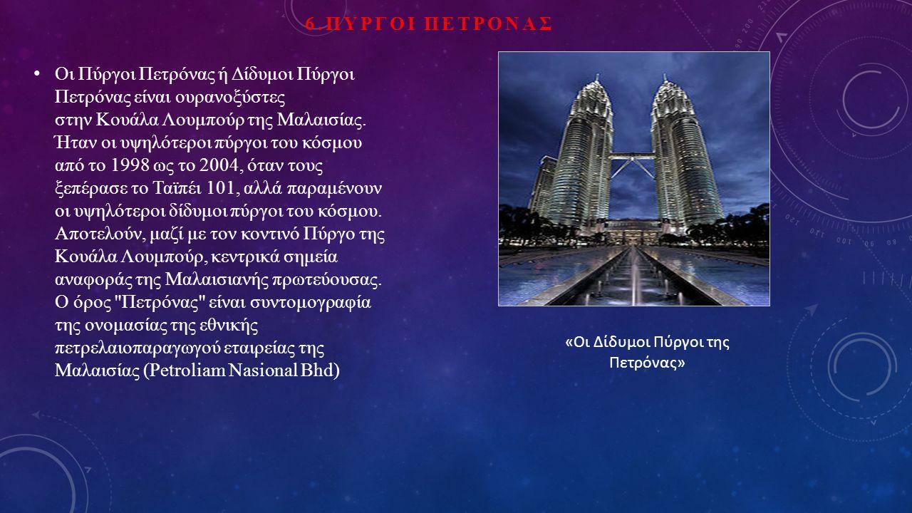 6.ΠΥΡΓΟΙ ΠΕΤΡΟΝΑΣ Οι Πύργοι Πετρόνας ή Δίδυμοι Πύργοι Πετρόνας είναι ουρανοξύστες στην Κουάλα Λουμπούρ της Μαλαισίας.