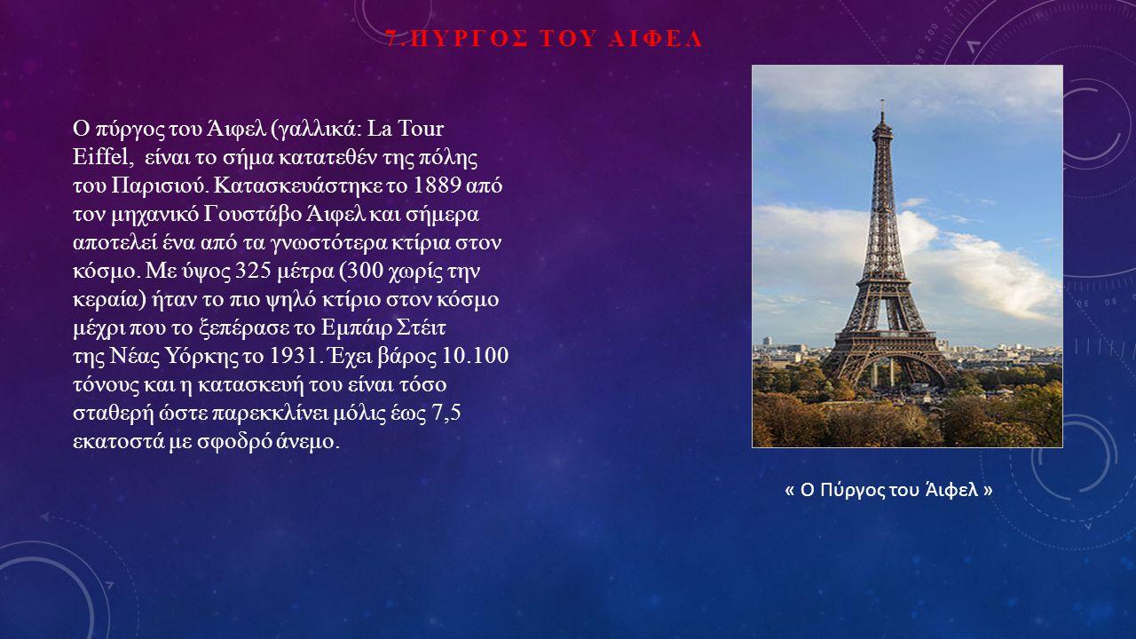 7.ΠΥΡΓΟΣ ΤΟΥ ΑΙΦΕΛ Ο πύργος του Άιφελ (γαλλικά: La Tour Eiffel, είναι το σήμα κατατεθέν της πόλης του Παρισιού.