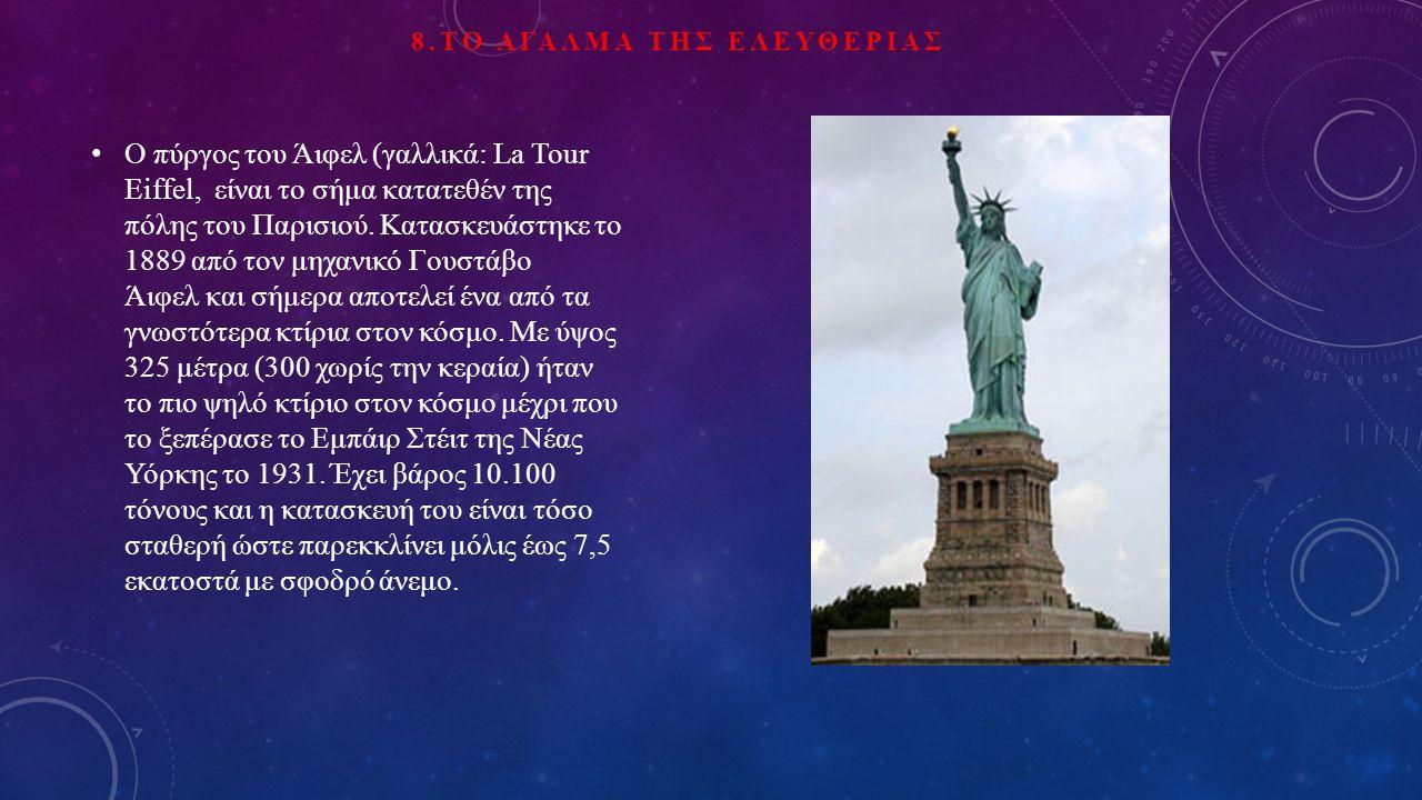 8.ΤΟ ΑΓΑΛΜΑ ΤΗΣ ΕΛΕΥΘΕΡΙΑΣ Ο πύργος του Άιφελ (γαλλικά: La Tour Eiffel, είναι το σήμα κατατεθέν της πόλης του Παρισιού. Κατασκευάστηκε το 1889 από τον