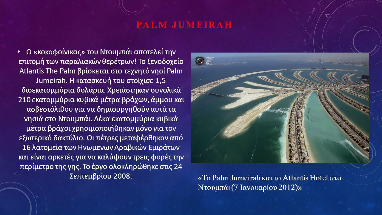 PALM JUMEIRAH Ο «κοκοφοίνικας» του Ντουμπάι αποτελεί την επιτομή των παραλιακών θερέτρων! Το ξενοδοχείο Atlantis The Palm βρίσκεται στο τεχνητό νησί P